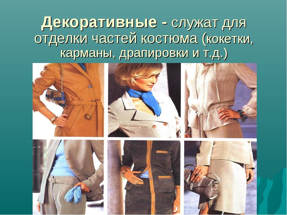 Декоративные - служат для отделки частей костюма (кокетки, карманы, драпировк...