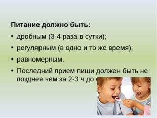 Питание должно быть: дробным (3-4 раза в сутки); регулярным (в одно и то же в
