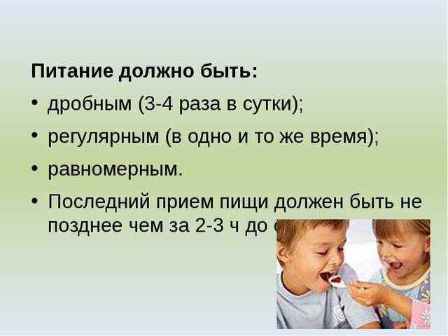 Питание должно быть: дробным (3-4 раза в сутки); регулярным (в одно и то же в...