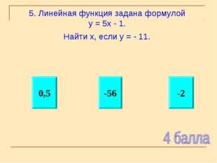 5. Линейная функция задана формулой у = 5х - 1. Найти х, если у = - 11. -2 -5