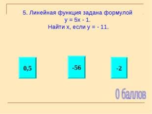 -2 0,5 -56 5. Линейная функция задана формулой у = 5х - 1. Найти х, если у =