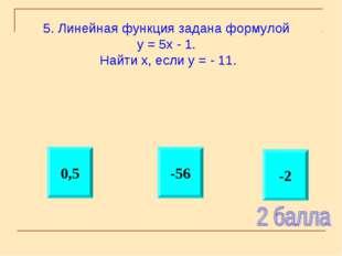 -2 -56 0,5 5. Линейная функция задана формулой у = 5х - 1. Найти х, если у =
