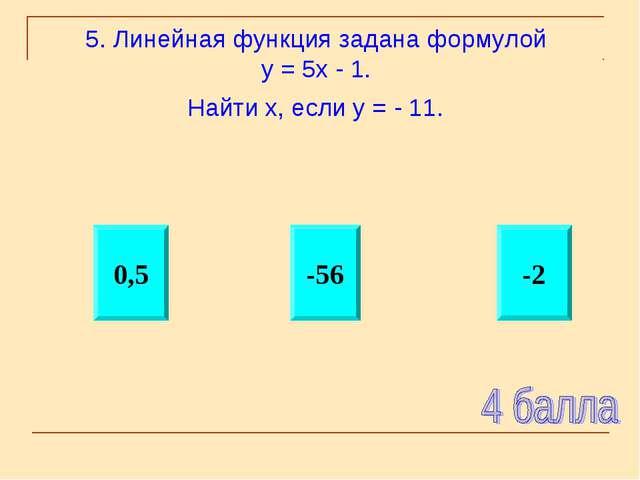 5. Линейная функция задана формулой у = 5х - 1. Найти х, если у = - 11. -2 -5...