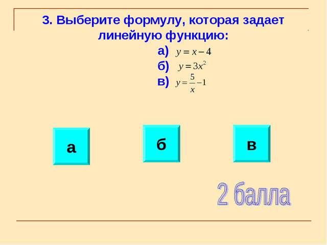 3. Выберите формулу, которая задает линейную функцию: а) б) в) в б а