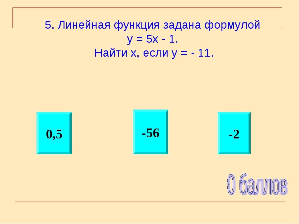 -2 0,5 -56 5. Линейная функция задана формулой у = 5х - 1. Найти х, если у =...