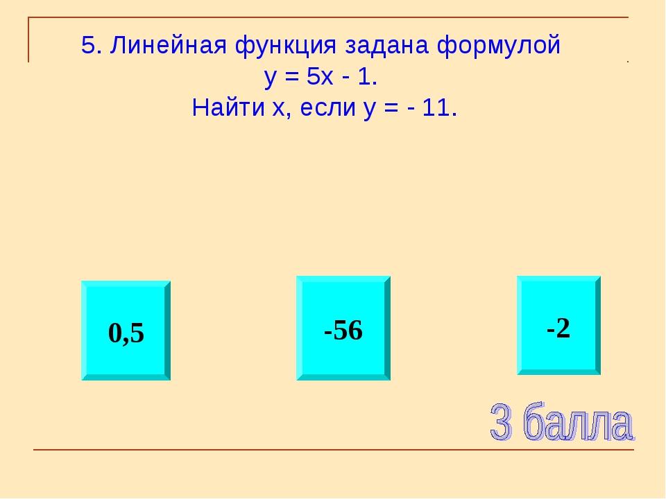 -2 -56 0,5 5. Линейная функция задана формулой у = 5х - 1. Найти х, если у =...