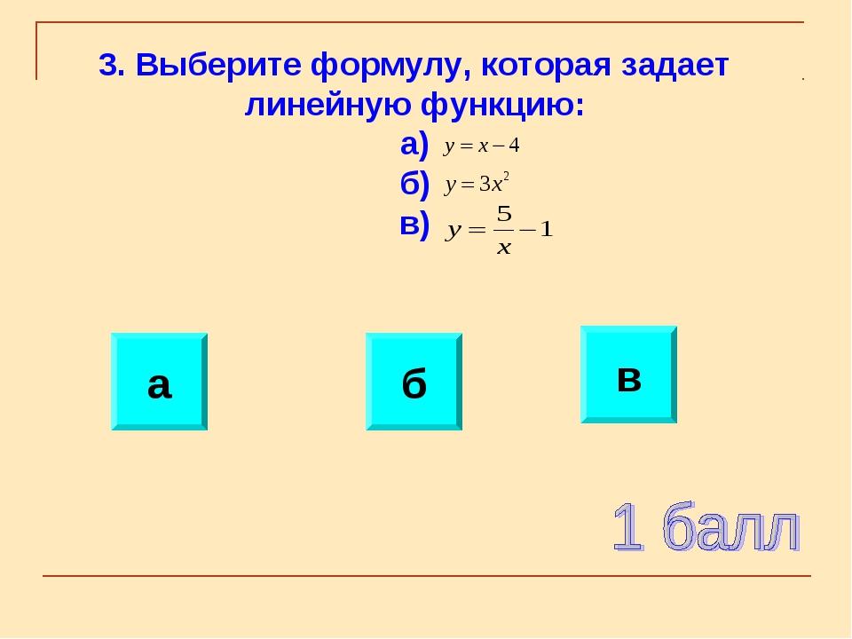 а б в 3. Выберите формулу, которая задает линейную функцию: а) б) в)
