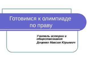 Готовимся к олимпиаде по праву Учитель истории и обществознания Доценко Макси