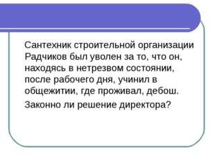Сантехник строительной организации Радчиков был уволен за то, что он, находя