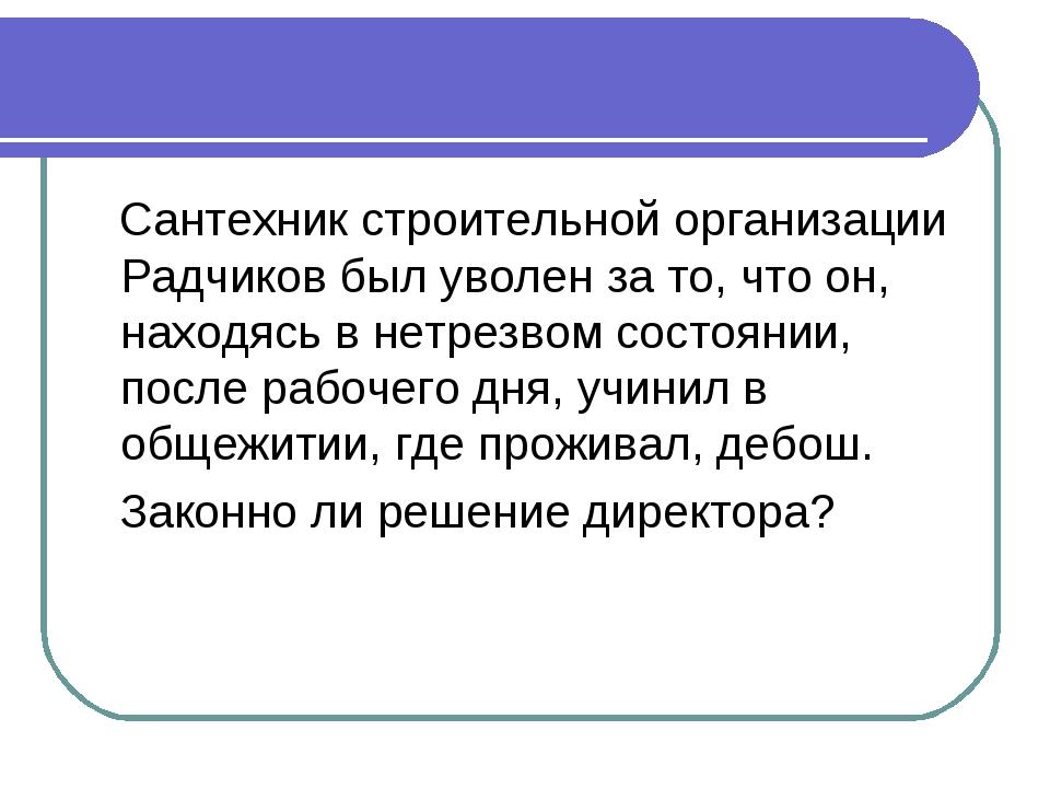 Сантехник строительной организации Радчиков был уволен за то, что он, находя...