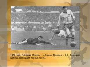 1952 год. Сборная Москвы - сборная Венгрии - 2:1. Всеволод Бобров завершает п
