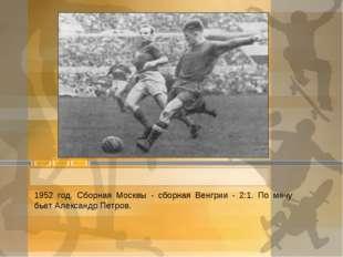 1952 год. Сборная Москвы - сборная Венгрии - 2:1. По мячу бьет Александр Петр
