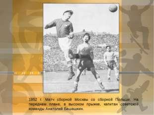 1952 г. Матч сборной Москвы со сборной Польши. На переднем плане, в высоком п