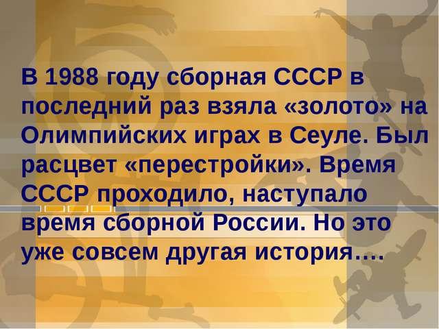 В 1988 году сборная СССР в последний раз взяла «золото» на Олимпийских и...