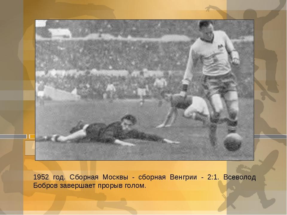 1952 год. Сборная Москвы - сборная Венгрии - 2:1. Всеволод Бобров завершает п...