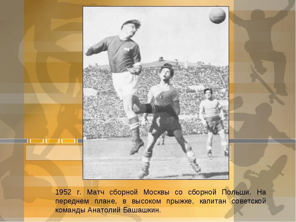 1952 г. Матч сборной Москвы со сборной Польши. На переднем плане, в высоком п...