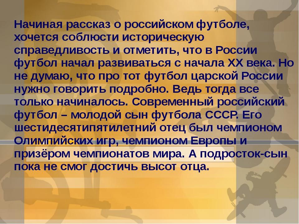 Начиная рассказ о российском футболе, хочется соблюсти историческую справе...