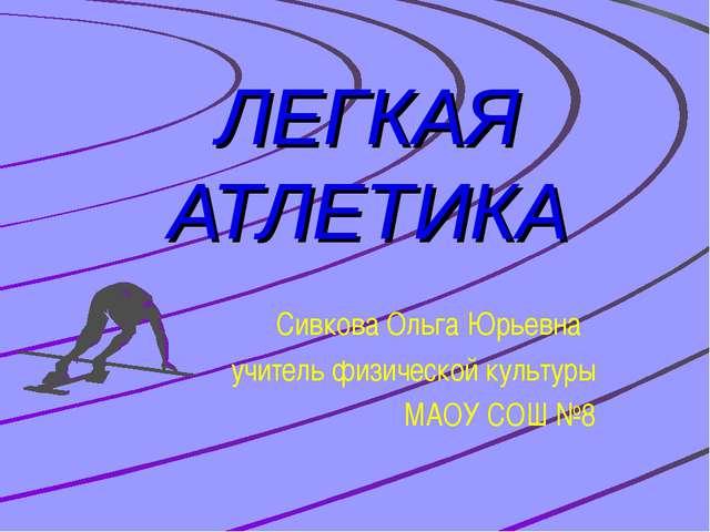 ЛЕГКАЯ АТЛЕТИКА Сивкова Ольга Юрьевна учитель физической культуры МАОУ СОШ №8