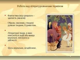 Робота над літературознавчим терміном Фантастика (від грецького – здатність у