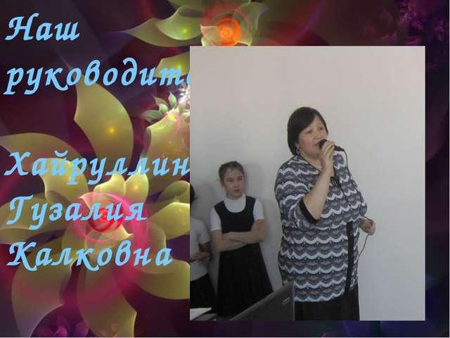 Наш руководитель Наш руководитель Хайруллина Гузалия Калковна