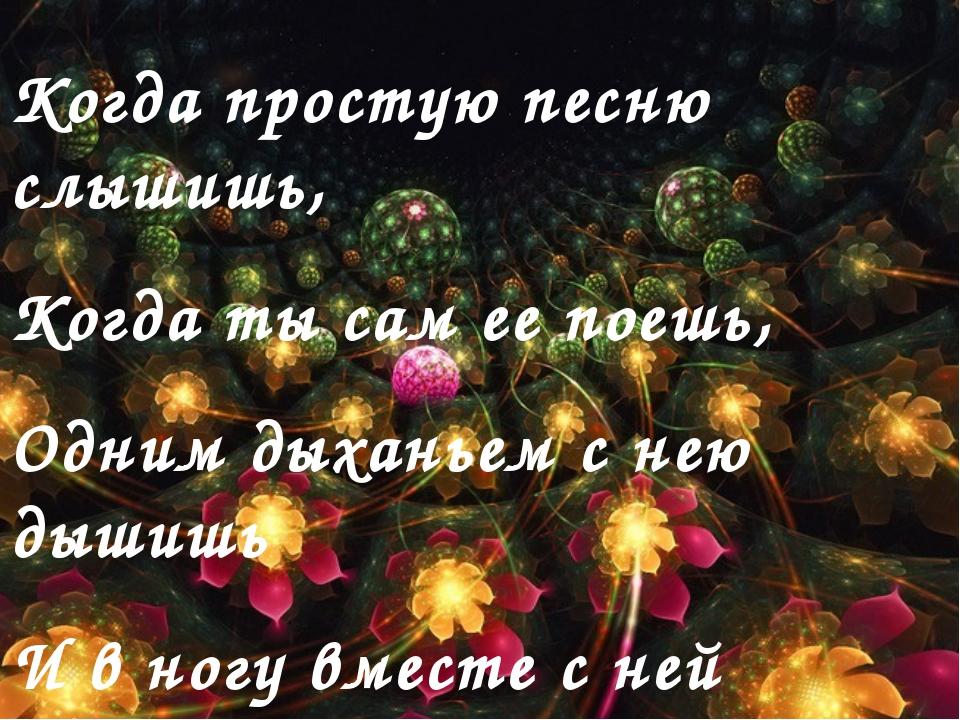 Когда простую песню слышишь, Когда ты сам ее поешь, Одним дыханьем с нею дыши...