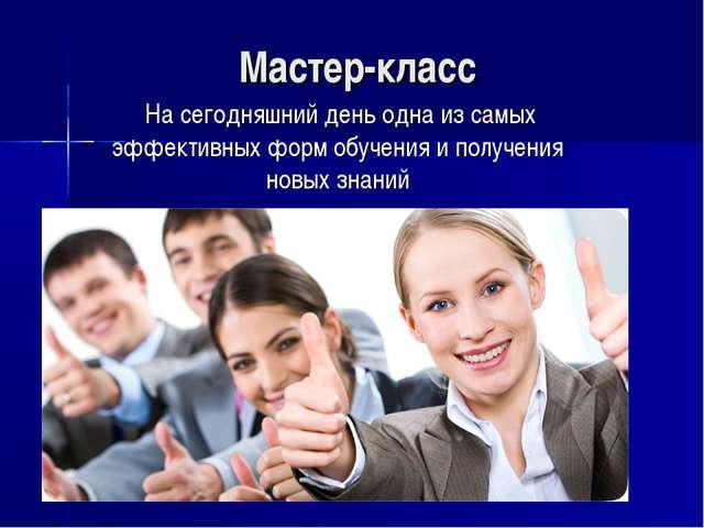 Мастер-класс Насегодняшний день одна изсамых эффективных форм обучения ипо...