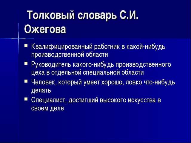 Толковый словарь С.И. Ожегова Квалифицированный работник в какой-нибудь прои...