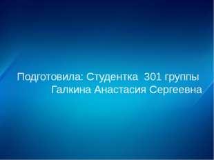Подготовила: Студентка 301 группы Галкина Анастасия Сергеевна