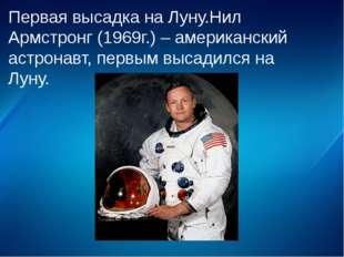 Первая высадка на Луну.Нил Армстронг (1969г.) – американский астронавт, первы