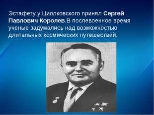 Эстафету у Циолковского принял Сергей Павлович Королев.В послевоенное время