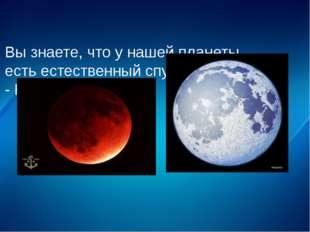 Вы знаете, что у нашей планеты есть естественный спутник. - Как он называется?
