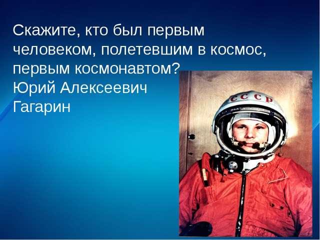 Скажите, кто был первым человеком, полетевшим в космос, первым космонавтом? Ю...