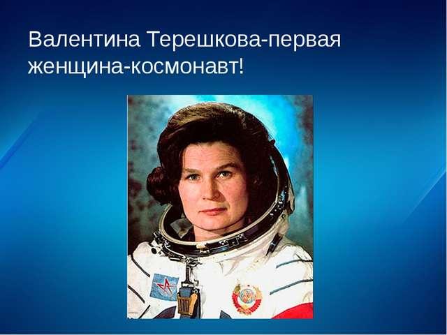Валентина Терешкова-первая женщина-космонавт!
