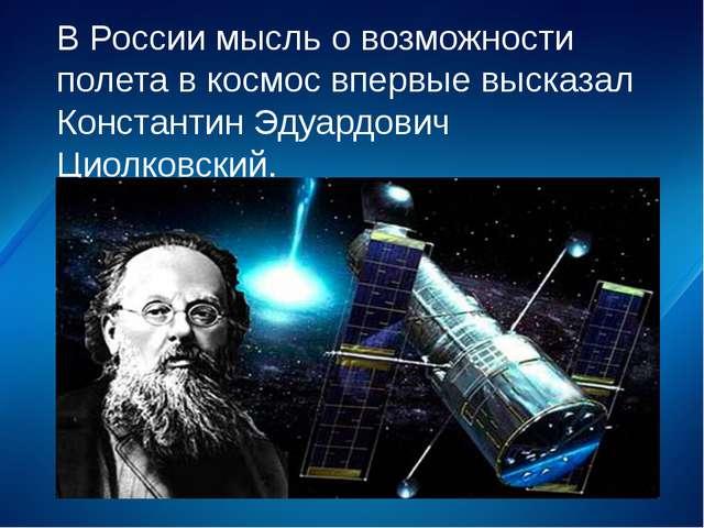 В России мысль о возможности полета в космос впервые высказал Константин Эдуа...