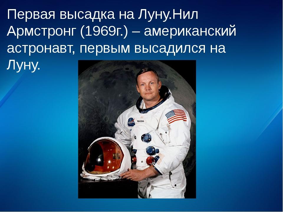 Первая высадка на Луну.Нил Армстронг (1969г.) – американский астронавт, первы...