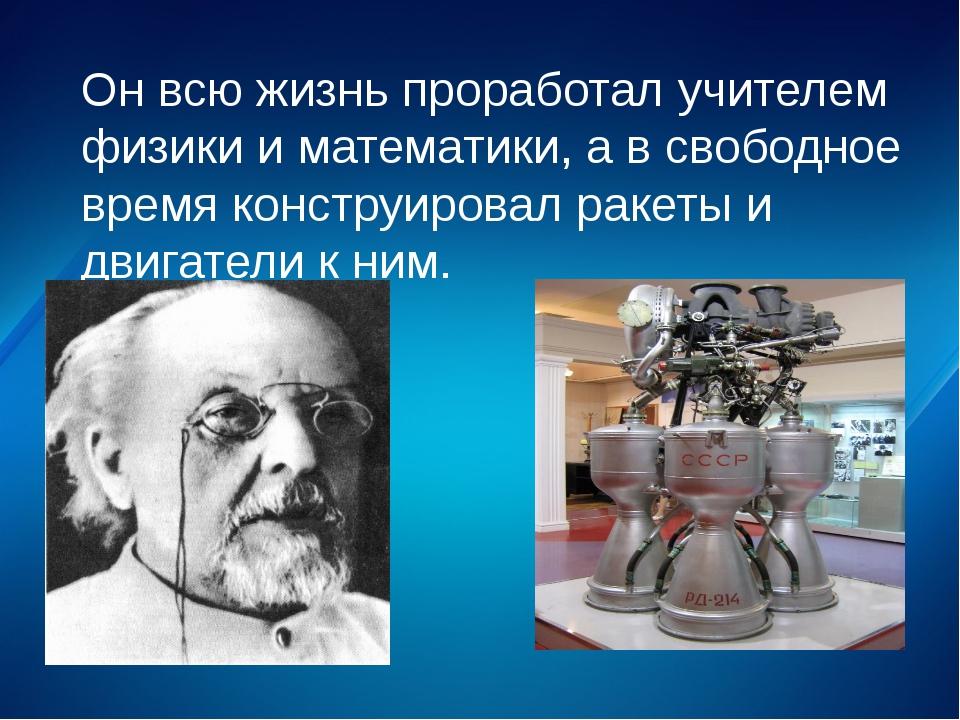 Он всю жизнь проработал учителем физики и математики, а в свободное время кон...