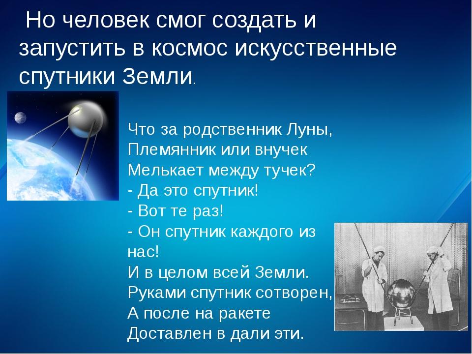 Но человек смог создать и запустить в космос искусственные спутники Земли. Ч...