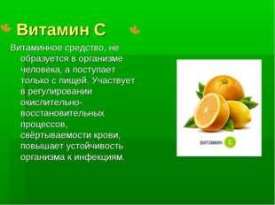 Витамин С Витаминное средство, не образуется в организме человека, а поступае