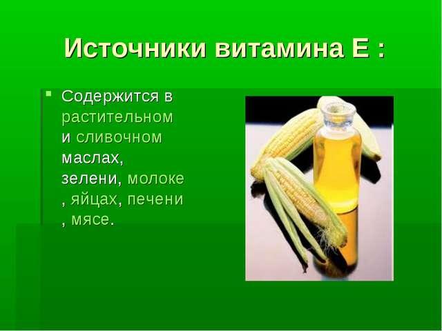 Источники витамина Е : Содержится в растительном и сливочном маслах, зелени,...