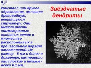 Звёздчатые дендриты кристалл или другое образование, имеющее древовидную, вет