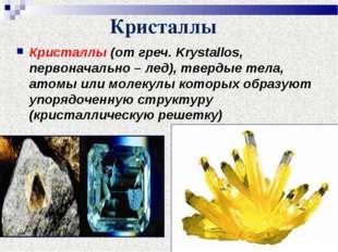 Кристаллы Кристаллы (от греч. Krystallos, первоначально – лед), твердые тела,