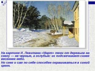 Цвет снега На картине И. Левитана «Март» тени от деревьев на снегу — не черны