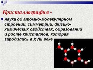 Кристаллография - наука об атомно-молекулярном строении, симметрии, физико-хи
