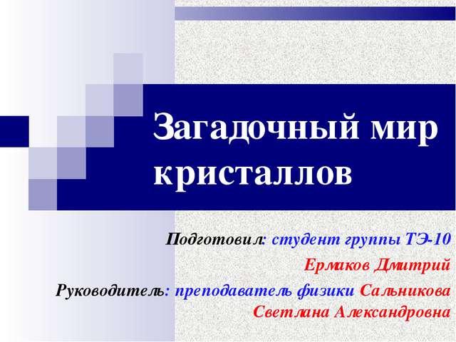 Загадочный мир кристаллов Подготовил: студент группы ТЭ-10 Ермаков Дмитрий Ру...