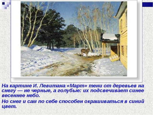 Цвет снега На картине И. Левитана «Март» тени от деревьев на снегу — не черны...