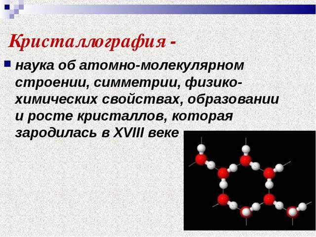 Кристаллография - наука об атомно-молекулярном строении, симметрии, физико-хи...