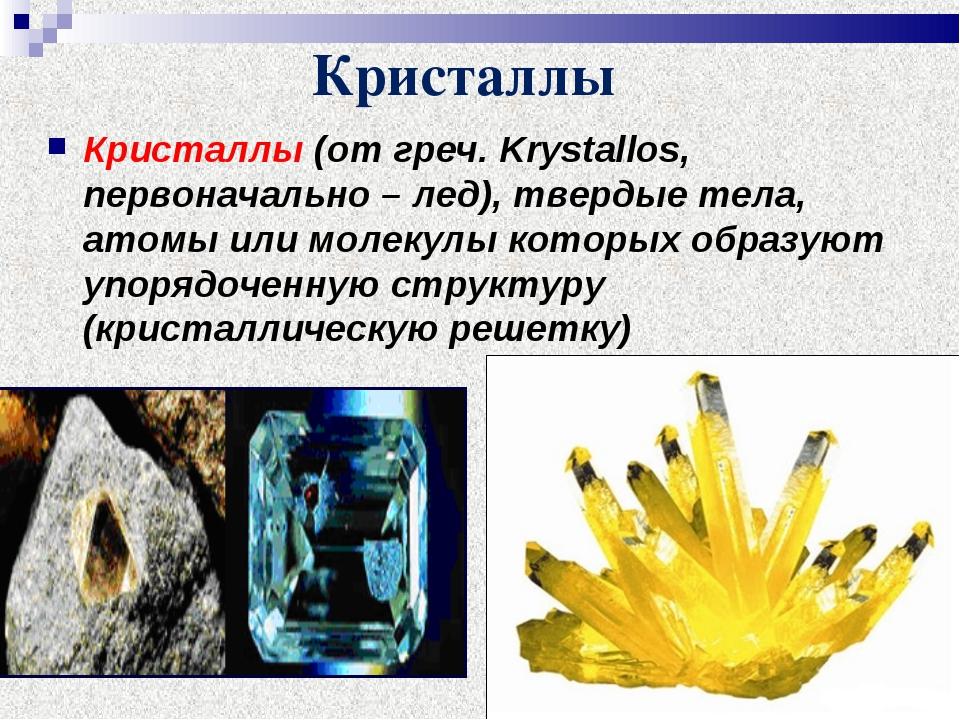 Кристаллы Кристаллы (от греч. Krystallos, первоначально – лед), твердые тела,...