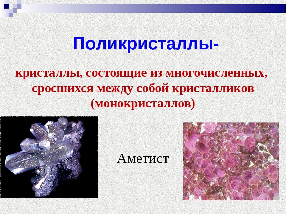 Поликристаллы- кристаллы, состоящие из многочисленных, сросшихся между собой...