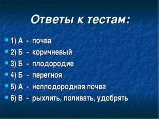 Ответы к тестам: 1) А - почва 2) Б - коричневый 3) Б - плодородие 4) Б - пере