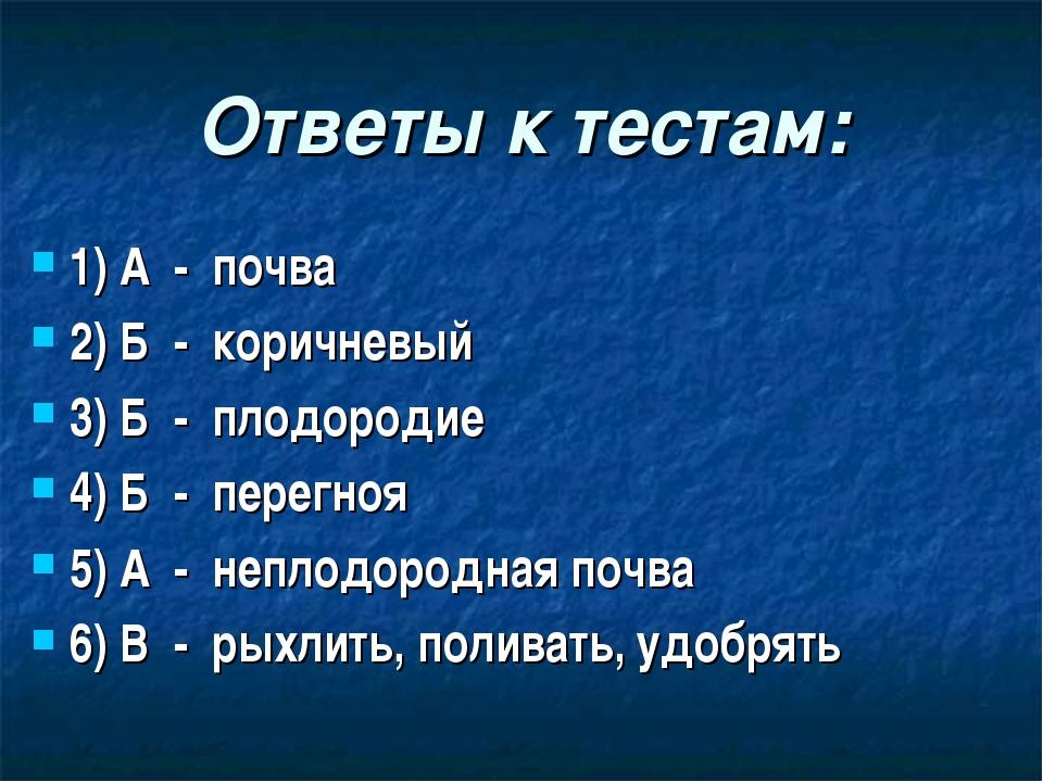 Ответы к тестам: 1) А - почва 2) Б - коричневый 3) Б - плодородие 4) Б - пере...